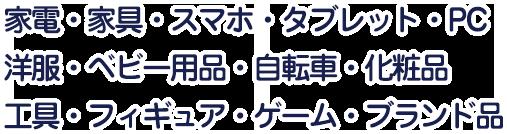 家電・家具・スマホ・タブレット・PC・洋服・ベビー用品・自転車・化粧品・工具・フィギュア・ゲーム・ブランド品